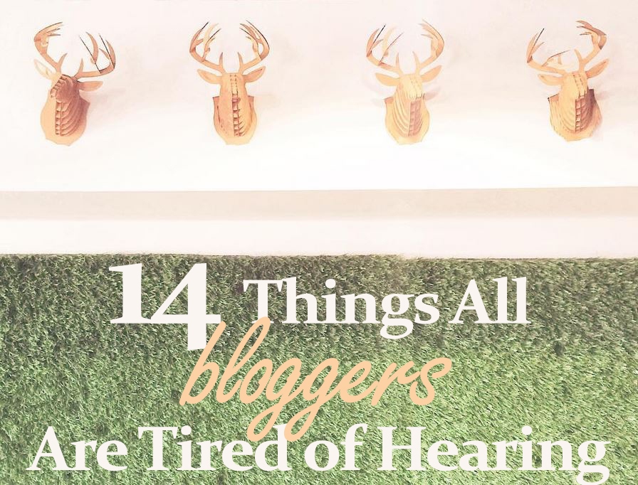 14 things all bloggers are tired of hearing